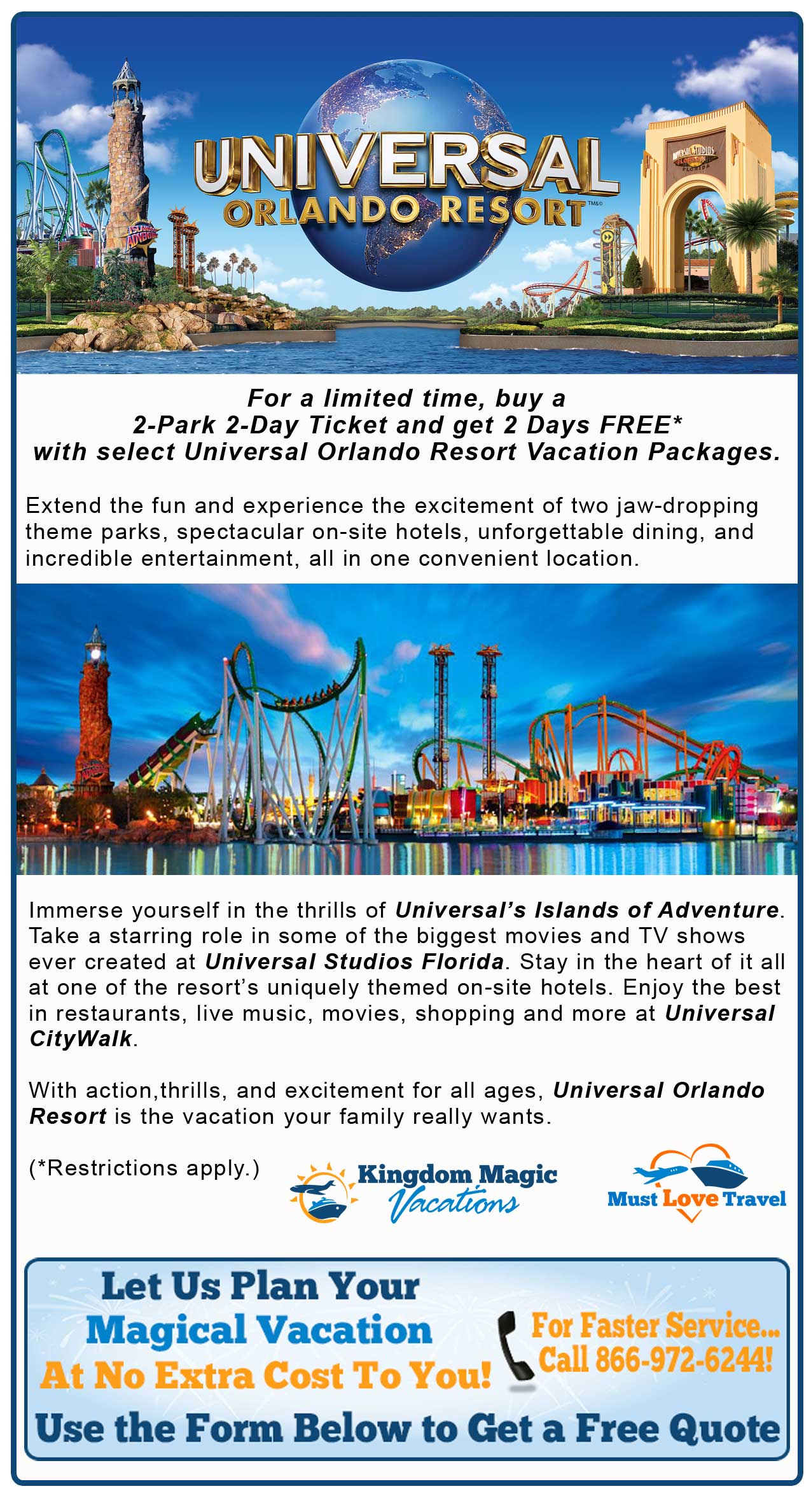 For a limited time, buy a 2-Park 2-Day Ticket and get 2 Days FREE* with select Universal Orlando ResortTM Vacation Packages. With jaw-dropping theme parks, spectacular on-site resort hotels, and unforgettable dining and entertainment, Universal OrlandoTM is the vacation your family really wants.